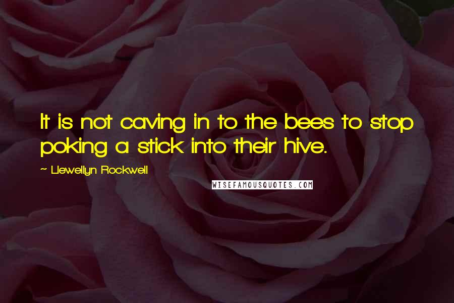 Llewellyn Rockwell quotes: It is not caving in to the bees to stop poking a stick into their hive.