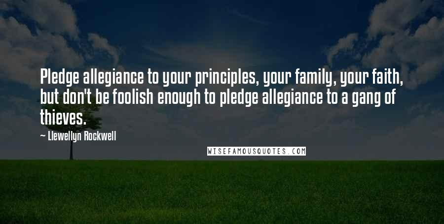 Llewellyn Rockwell quotes: Pledge allegiance to your principles, your family, your faith, but don't be foolish enough to pledge allegiance to a gang of thieves.
