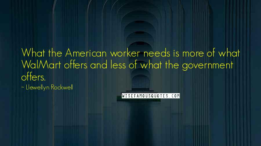 Llewellyn Rockwell quotes: What the American worker needs is more of what WalMart offers and less of what the government offers.