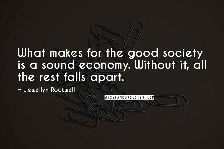Llewellyn Rockwell quotes: What makes for the good society is a sound economy. Without it, all the rest falls apart.