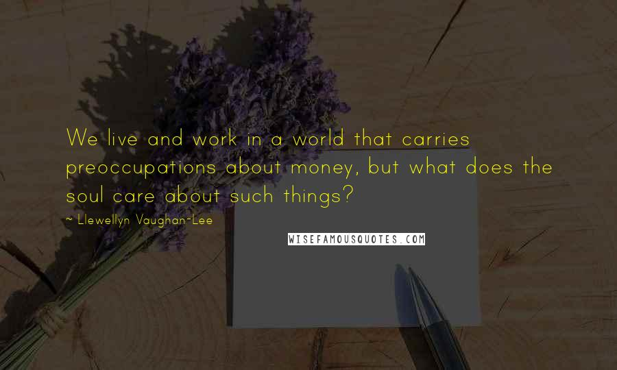 Llewellyn Vaughan-Lee quotes: We live and work in a world that carries preoccupations about money, but what does the soul care about such things?