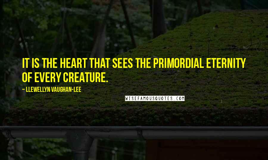 Llewellyn Vaughan-Lee quotes: It is the heart that sees the primordial eternity of every creature.