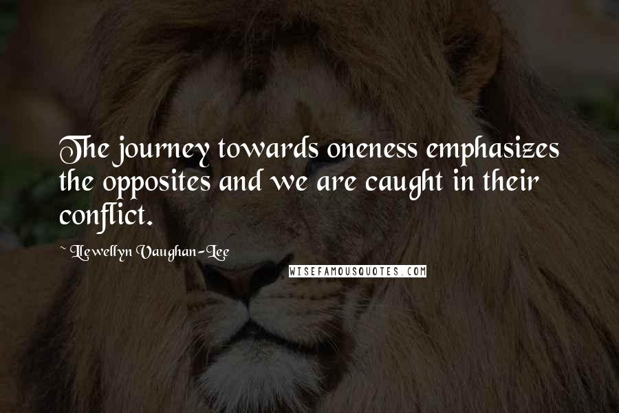 Llewellyn Vaughan-Lee quotes: The journey towards oneness emphasizes the opposites and we are caught in their conflict.