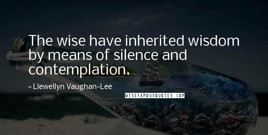 Llewellyn Vaughan-Lee quotes: The wise have inherited wisdom by means of silence and contemplation.
