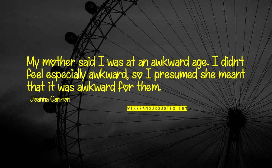 Llhasa Quotes By Joanna Cannon: My mother said I was at an awkward