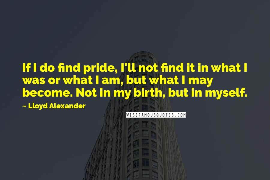 Lloyd Alexander quotes: If I do find pride, I'll not find it in what I was or what I am, but what I may become. Not in my birth, but in myself.