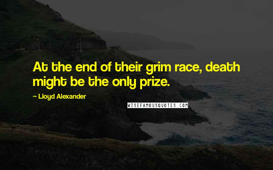 Lloyd Alexander quotes: At the end of their grim race, death might be the only prize.