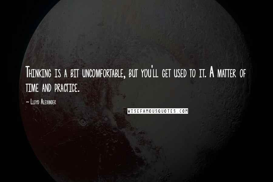 Lloyd Alexander quotes: Thinking is a bit uncomfortable, but you'll get used to it. A matter of time and practice.
