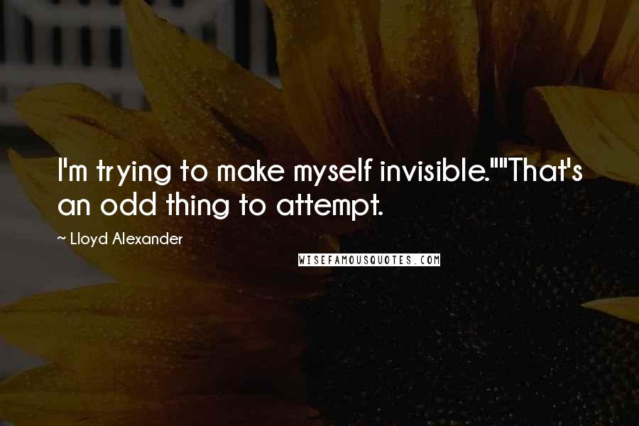 "Lloyd Alexander quotes: I'm trying to make myself invisible.""""That's an odd thing to attempt."