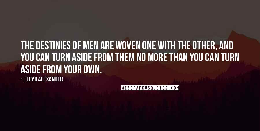Lloyd Alexander quotes: The destinies of men are woven one with the other, and you can turn aside from them no more than you can turn aside from your own.