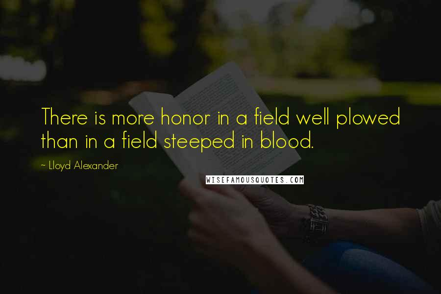Lloyd Alexander quotes: There is more honor in a field well plowed than in a field steeped in blood.