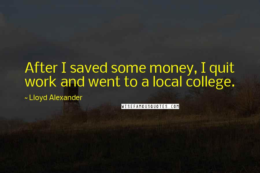 Lloyd Alexander quotes: After I saved some money, I quit work and went to a local college.