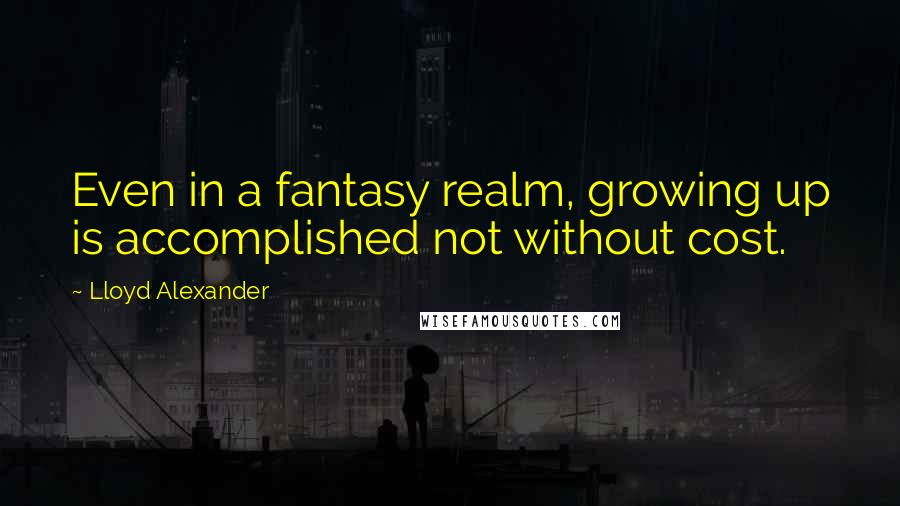 Lloyd Alexander quotes: Even in a fantasy realm, growing up is accomplished not without cost.