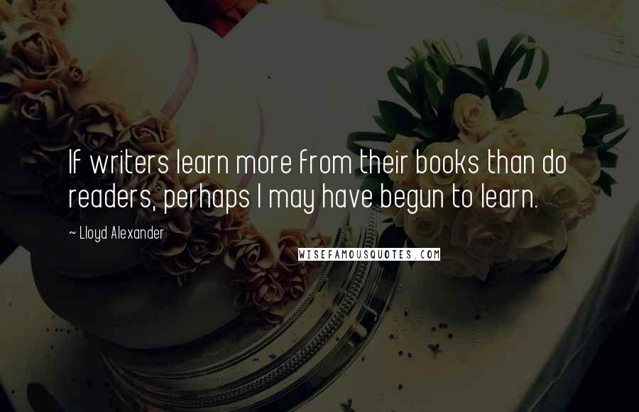 Lloyd Alexander quotes: If writers learn more from their books than do readers, perhaps I may have begun to learn.