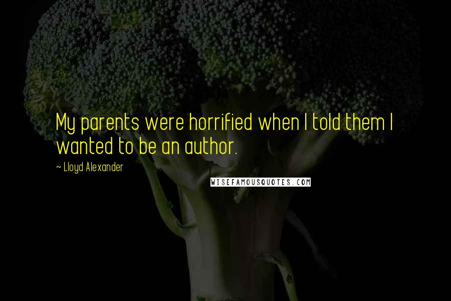 Lloyd Alexander quotes: My parents were horrified when I told them I wanted to be an author.