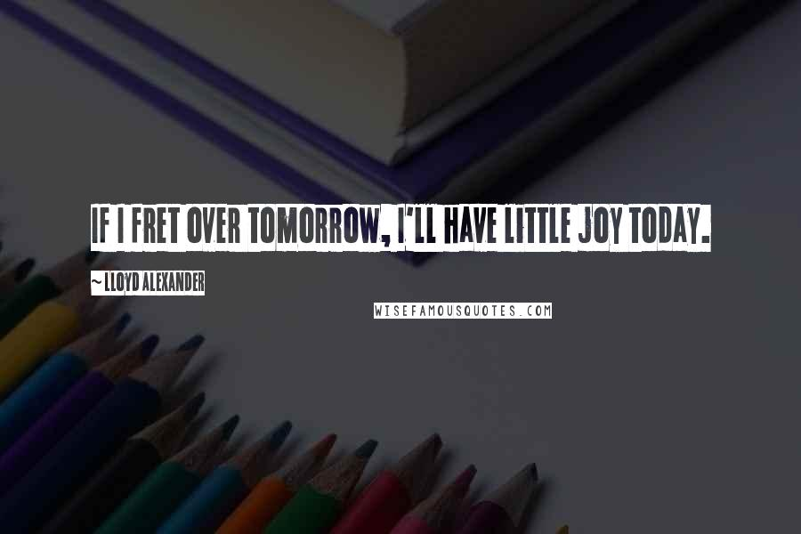 Lloyd Alexander quotes: If I fret over tomorrow, I'll have little joy today.