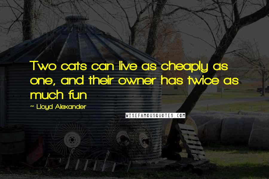 Lloyd Alexander quotes: Two cats can live as cheaply as one, and their owner has twice as much fun
