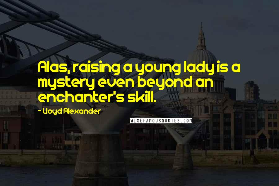 Lloyd Alexander quotes: Alas, raising a young lady is a mystery even beyond an enchanter's skill.