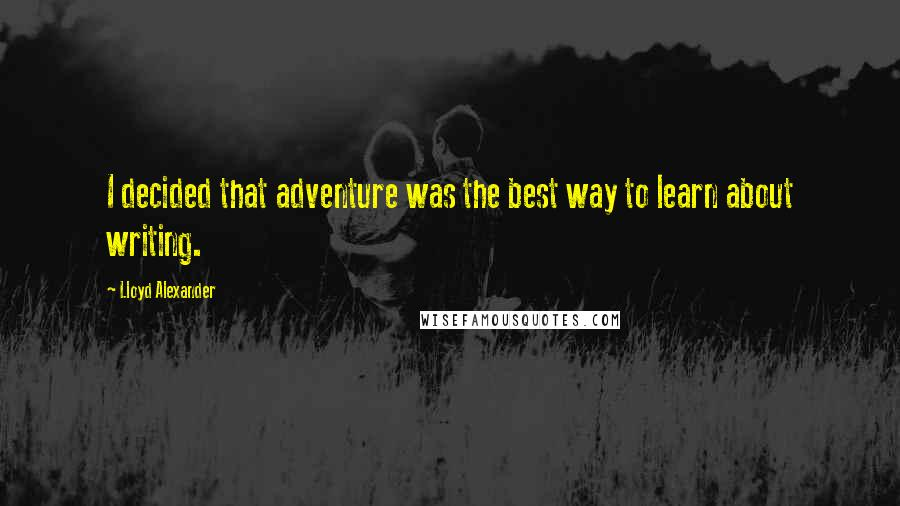 Lloyd Alexander quotes: I decided that adventure was the best way to learn about writing.
