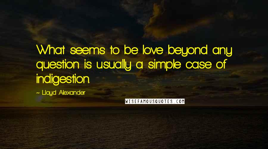 Lloyd Alexander quotes: What seems to be love beyond any question is usually a simple case of indigestion.