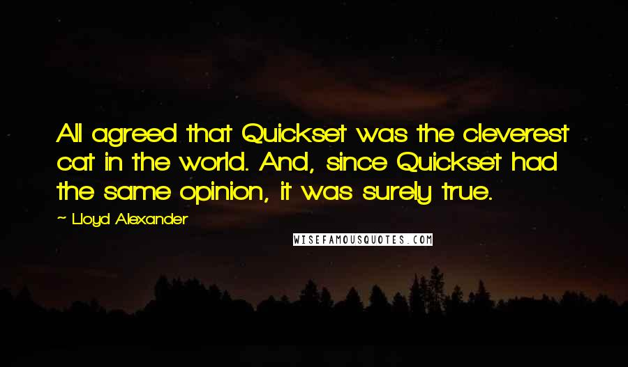 Lloyd Alexander quotes: All agreed that Quickset was the cleverest cat in the world. And, since Quickset had the same opinion, it was surely true.