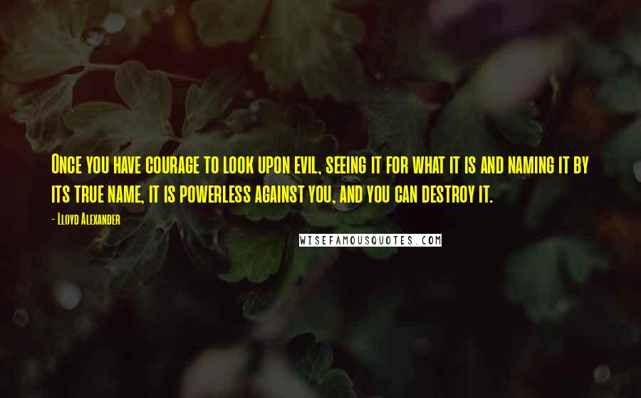 Lloyd Alexander quotes: Once you have courage to look upon evil, seeing it for what it is and naming it by its true name, it is powerless against you, and you can destroy