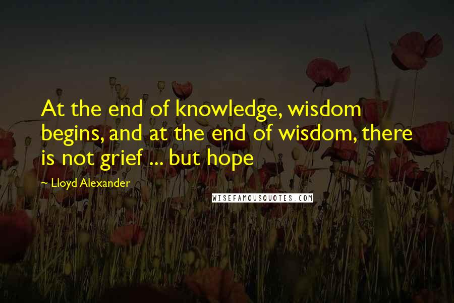 Lloyd Alexander quotes: At the end of knowledge, wisdom begins, and at the end of wisdom, there is not grief ... but hope