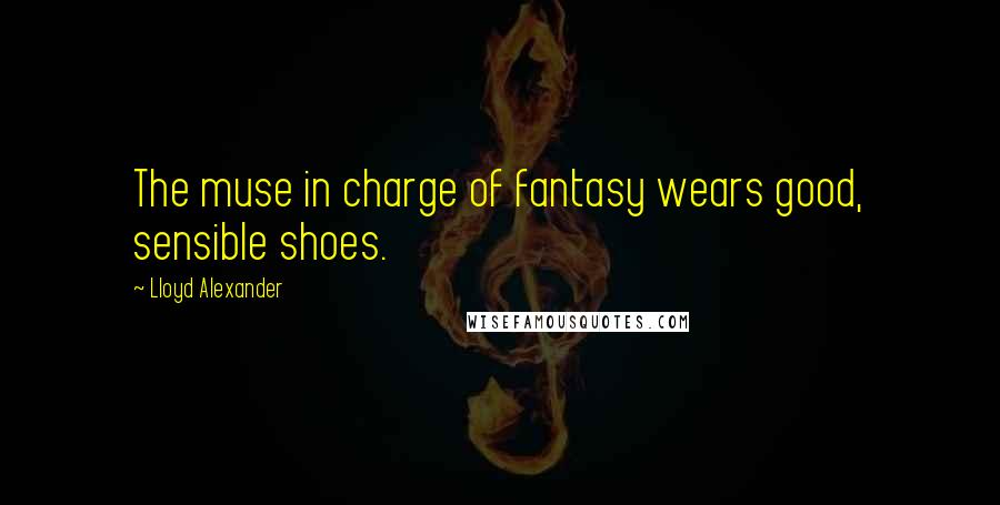 Lloyd Alexander quotes: The muse in charge of fantasy wears good, sensible shoes.