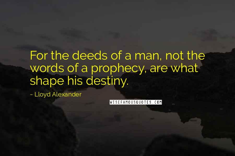 Lloyd Alexander quotes: For the deeds of a man, not the words of a prophecy, are what shape his destiny.
