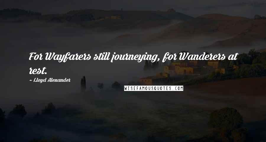 Lloyd Alexander quotes: For Wayfarers still journeying, for Wanderers at rest.