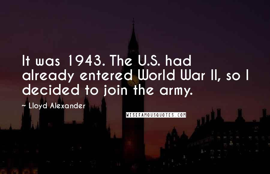 Lloyd Alexander quotes: It was 1943. The U.S. had already entered World War II, so I decided to join the army.