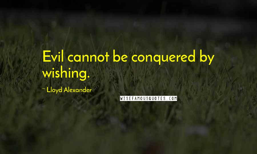 Lloyd Alexander quotes: Evil cannot be conquered by wishing.
