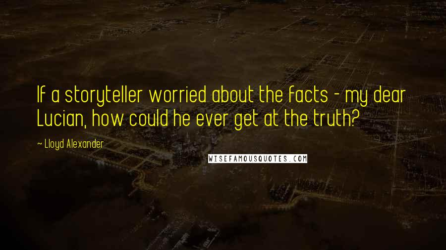 Lloyd Alexander quotes: If a storyteller worried about the facts - my dear Lucian, how could he ever get at the truth?