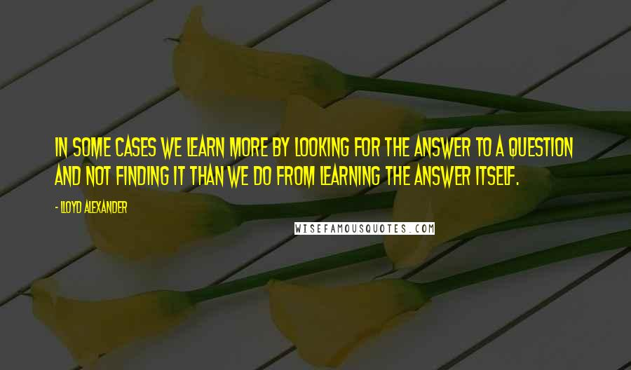 Lloyd Alexander quotes: In some cases we learn more by looking for the answer to a question and not finding it than we do from learning the answer itself.