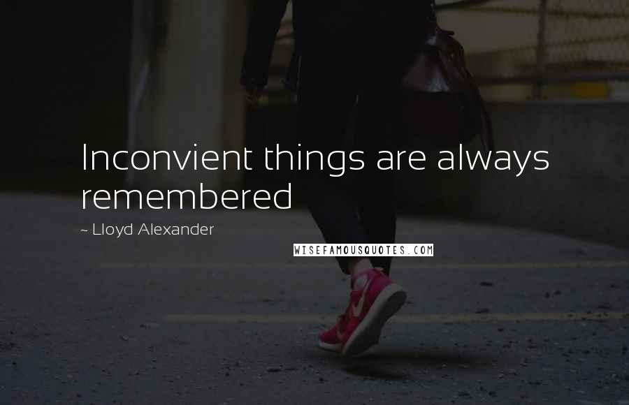 Lloyd Alexander quotes: Inconvient things are always remembered