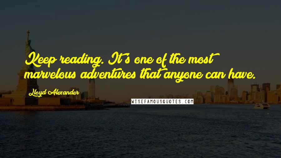 Lloyd Alexander quotes: Keep reading. It's one of the most marvelous adventures that anyone can have.