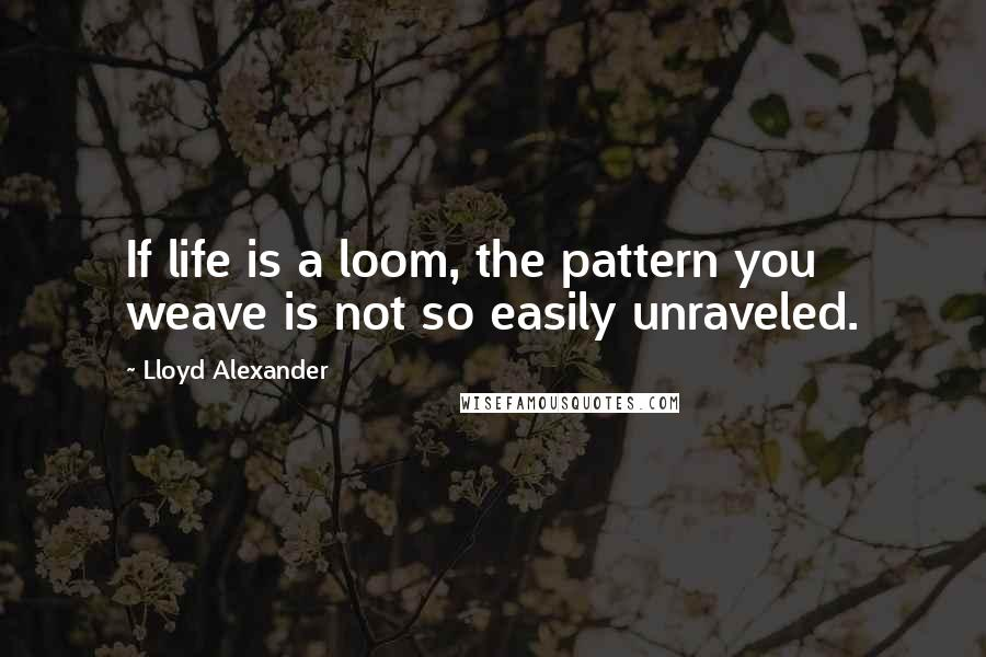 Lloyd Alexander quotes: If life is a loom, the pattern you weave is not so easily unraveled.