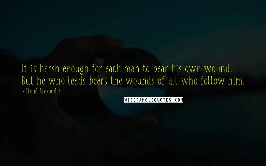 Lloyd Alexander quotes: It is harsh enough for each man to bear his own wound. But he who leads bears the wounds of all who follow him.