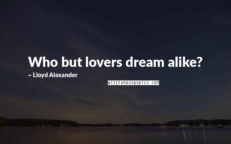 Lloyd Alexander quotes: Who but lovers dream alike?