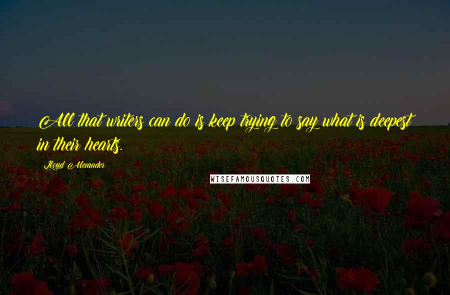 Lloyd Alexander quotes: All that writers can do is keep trying to say what is deepest in their hearts.