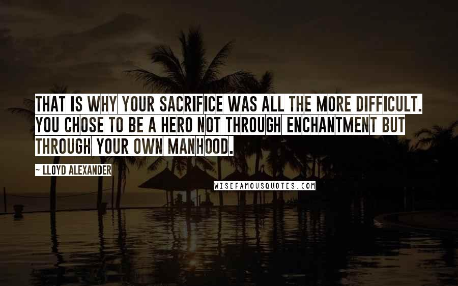 Lloyd Alexander quotes: That is why your sacrifice was all the more difficult. You chose to be a hero not through enchantment but through your own manhood.