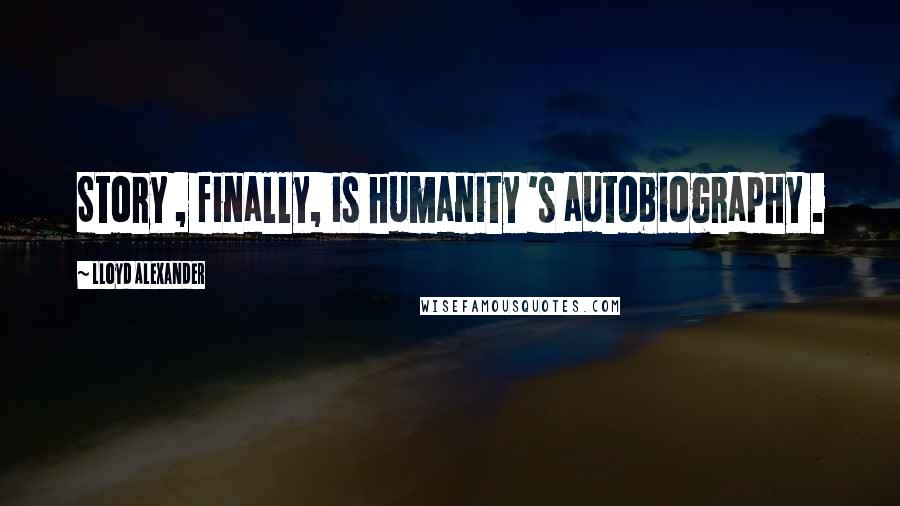 Lloyd Alexander quotes: Story , finally, is humanity 's autobiography .