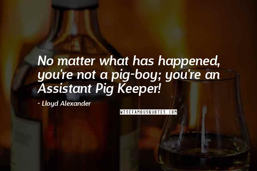 Lloyd Alexander quotes: No matter what has happened, you're not a pig-boy; you're an Assistant Pig Keeper!