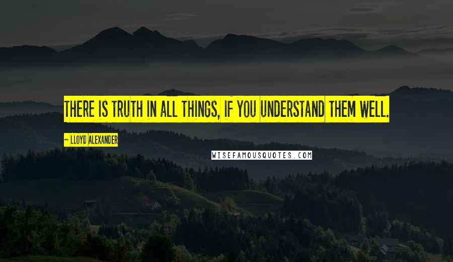 Lloyd Alexander quotes: There is truth in all things, if you understand them well.