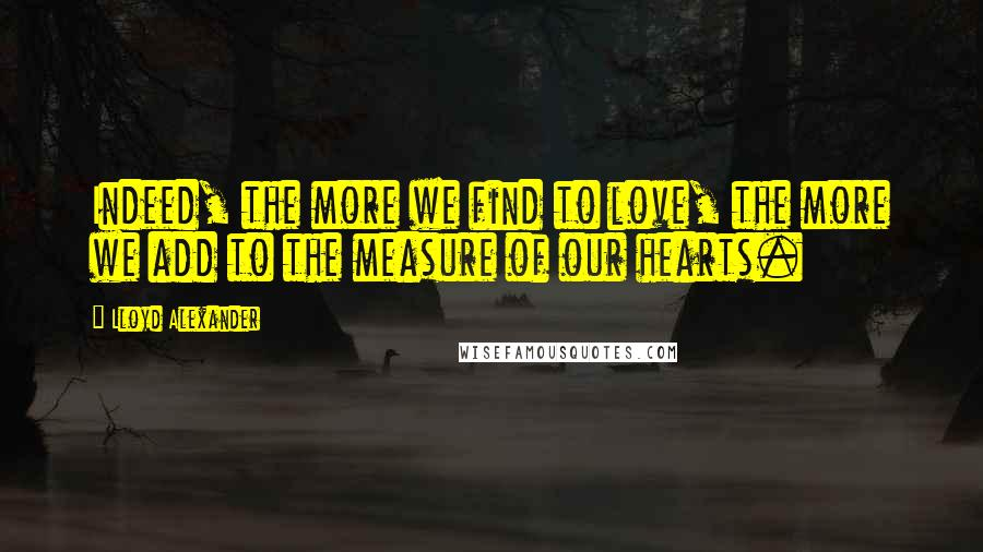 Lloyd Alexander quotes: Indeed, the more we find to love, the more we add to the measure of our hearts.