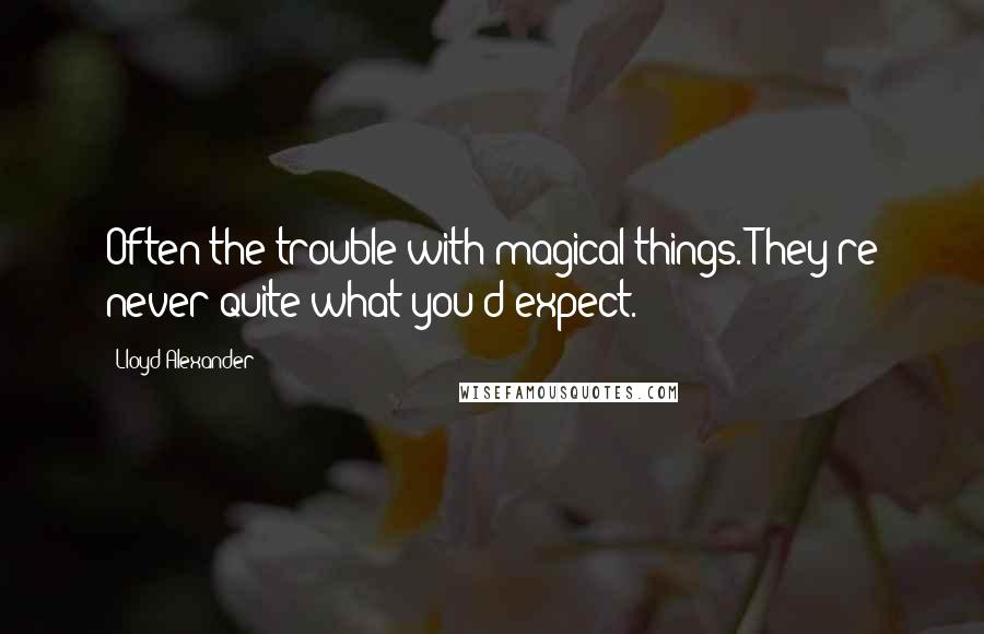 Lloyd Alexander quotes: Often the trouble with magical things. They're never quite what you'd expect.