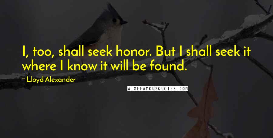Lloyd Alexander quotes: I, too, shall seek honor. But I shall seek it where I know it will be found.