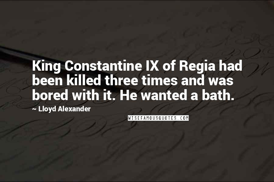 Lloyd Alexander quotes: King Constantine IX of Regia had been killed three times and was bored with it. He wanted a bath.