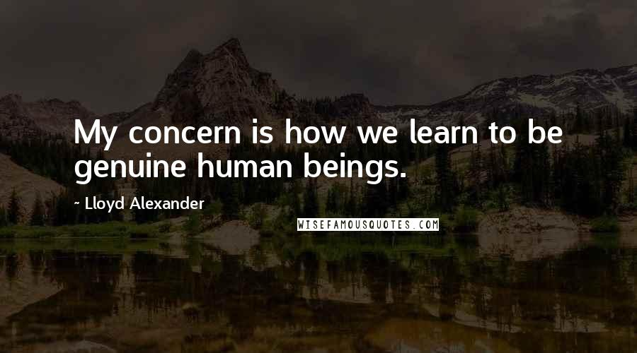 Lloyd Alexander quotes: My concern is how we learn to be genuine human beings.