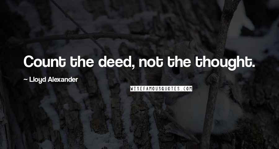 Lloyd Alexander quotes: Count the deed, not the thought.